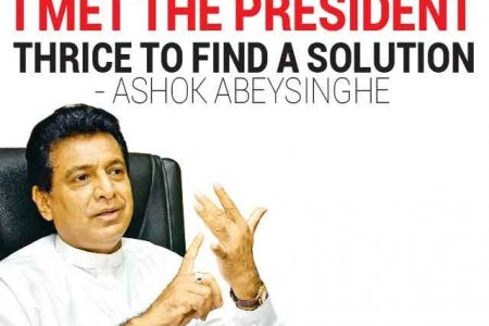 I met the President thrice to find a solution – Ashok Abeysinghe.